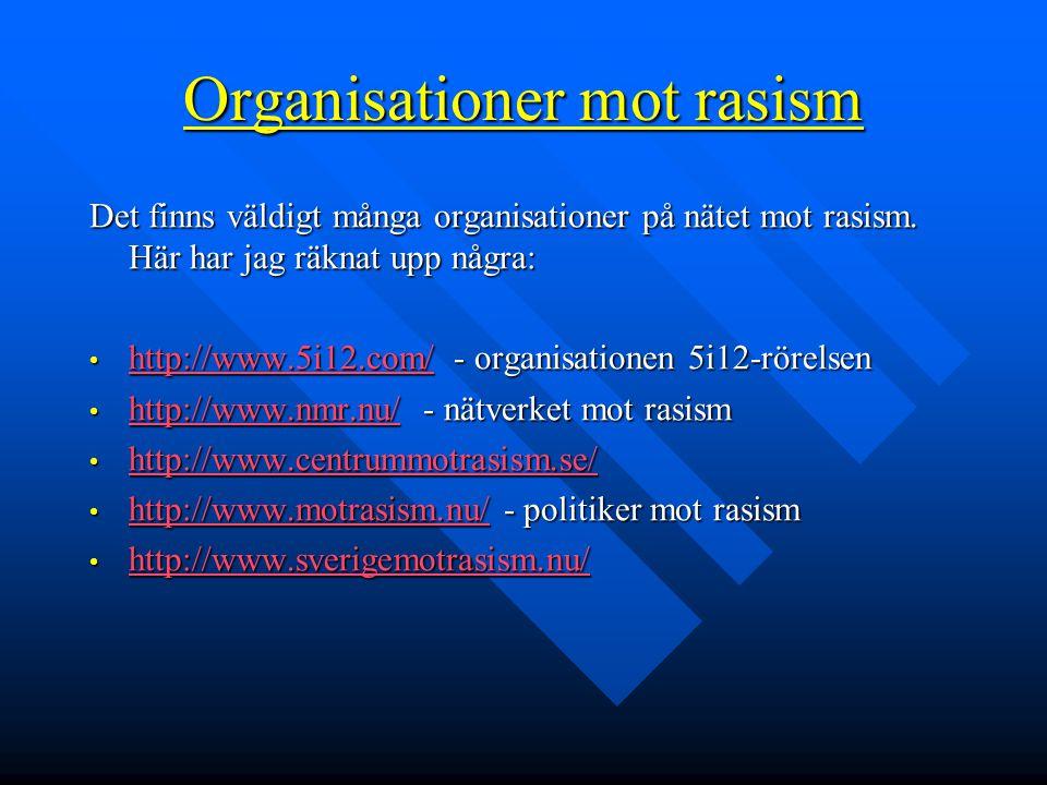 Organisationer mot rasism Det finns väldigt många organisationer på nätet mot rasism. Här har jag räknat upp några: • http://www.5i12.com/ - organisat