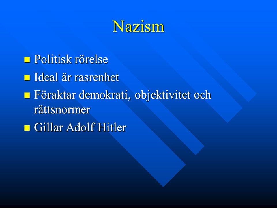 Nazism  Politisk rörelse  Ideal är rasrenhet  Föraktar demokrati, objektivitet och rättsnormer  Gillar Adolf Hitler