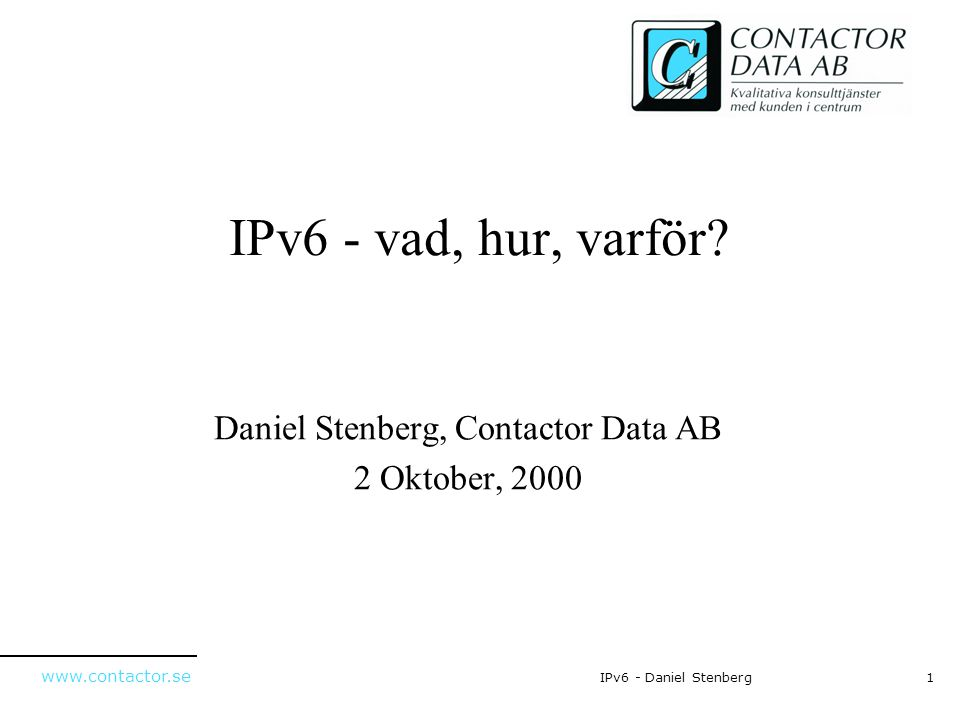 www.contactor.se 12IPv6 - Daniel Stenberg IPv4 header 32 bitar Fragment Offset Total Length IdentificationFlags VersionHdr LenPrecTOS ProtocolTime to LiveHeader Checksum 32 bit Source Address 32 bit Destination Address ProtocolPadding Skuggade fält finns inte med i IPv6 headern