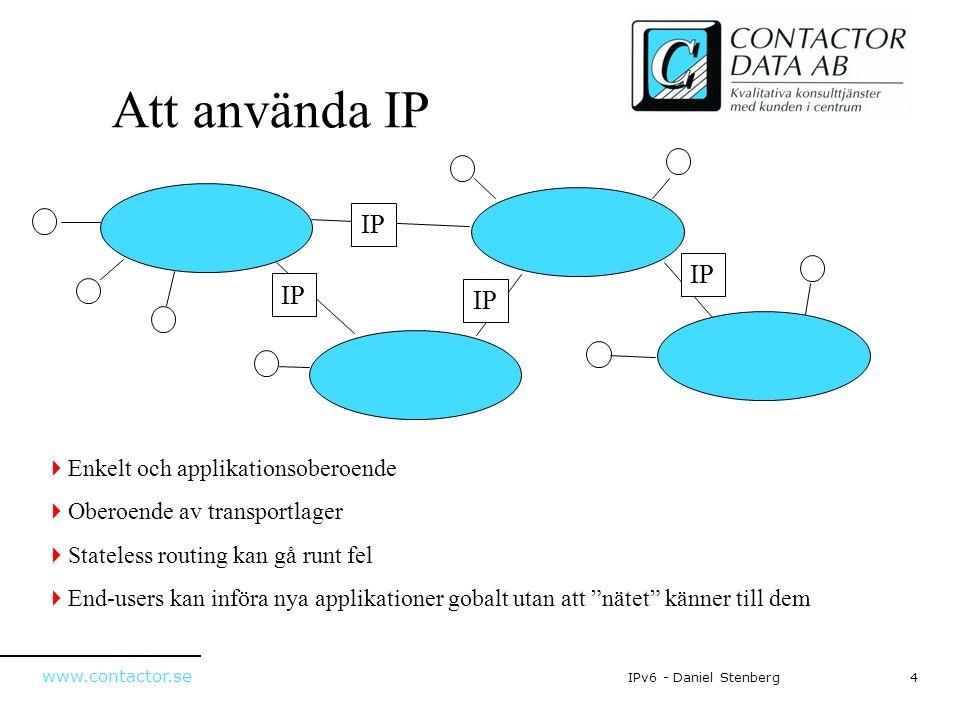www.contactor.se 4IPv6 - Daniel Stenberg Att använda IP IP  Enkelt och applikationsoberoende  Oberoende av transportlager  Stateless routing kan gå