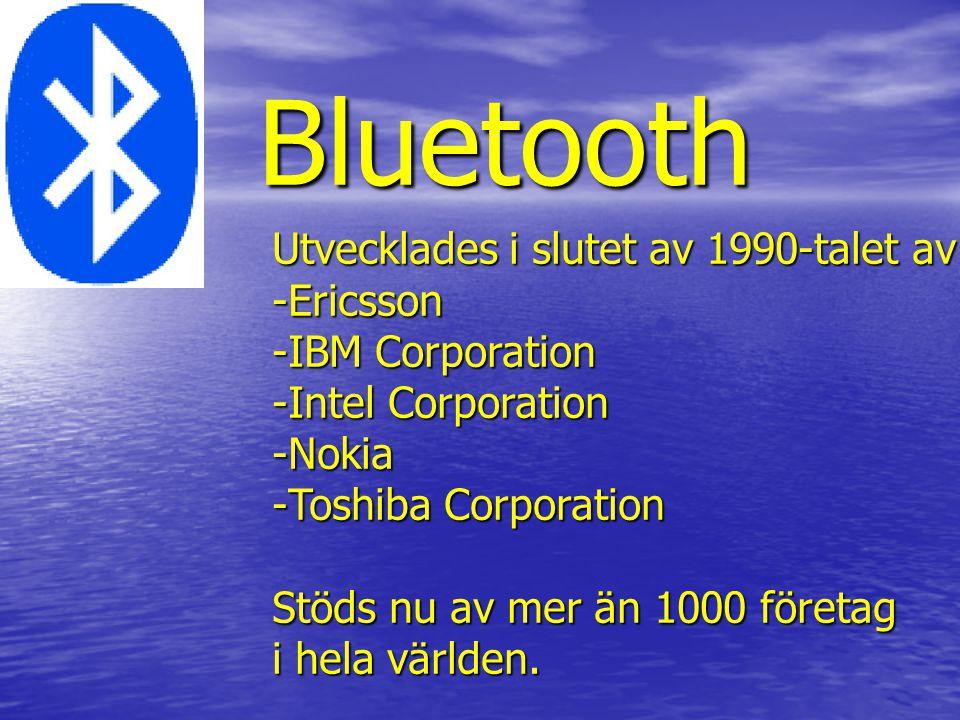 Bluetooth Bluetooth Utvecklades i slutet av 1990-talet av -Ericsson -IBM Corporation -Intel Corporation -Nokia -Toshiba Corporation Stöds nu av mer än