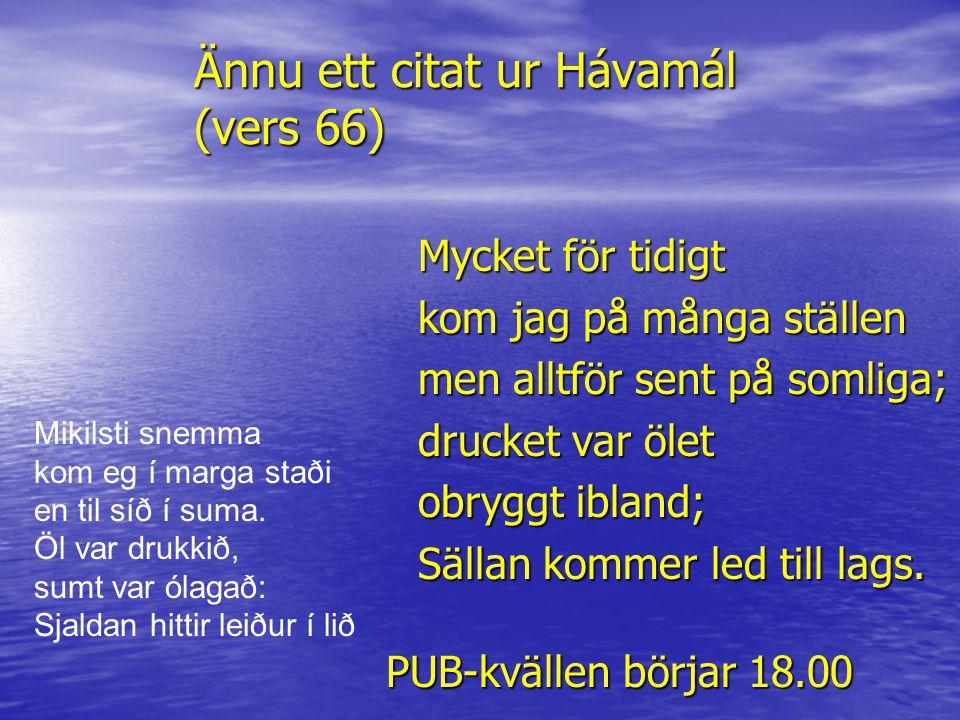 Ännu ett citat ur Hávamál (vers 66) Mycket för tidigt kom jag på många ställen men alltför sent på somliga; drucket var ölet obryggt ibland; Sällan ko