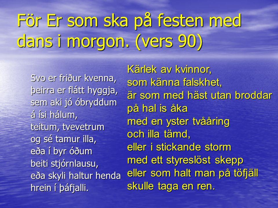 För Er som ska på festen med dans i morgon. (vers 90) Svo er friður kvenna, þeirra er flátt hyggja, sem aki jó óbryddum á ísi hálum, teitum, tvevetrum