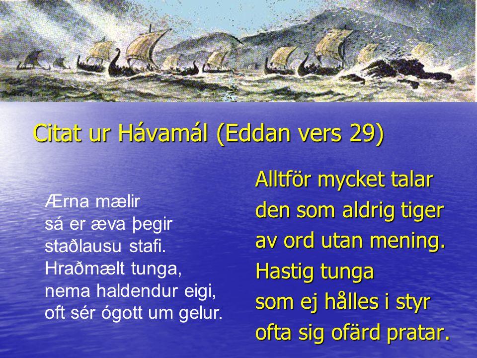 Citat ur Hávamál (Eddan vers 29) Alltför mycket talar den som aldrig tiger av ord utan mening. Hastig tunga som ej hålles i styr ofta sig ofärd pratar