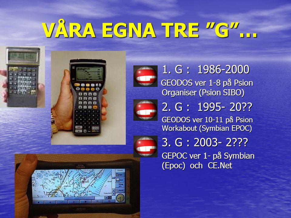 """VÅRA EGNA TRE """"G""""… • 1. G : 1986-2000 GEODOS ver 1-8 på Psion Organiser (Psion SIBO) GEODOS ver 1-8 på Psion Organiser (Psion SIBO) • 2. G : 1995- 20?"""
