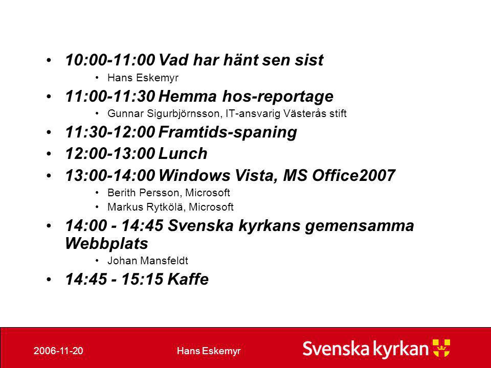 Hans Eskemyr2006-11-20 • 10:00-11:00 Vad har hänt sen sist • Hans Eskemyr • 11:00-11:30 Hemma hos-reportage • Gunnar Sigurbjörnsson, IT-ansvarig Västerås stift • 11:30-12:00 Framtids-spaning • 12:00-13:00 Lunch • 13:00-14:00 Windows Vista, MS Office2007 • Berith Persson, Microsoft • Markus Rytkölä, Microsoft • 14:00 - 14:45 Svenska kyrkans gemensamma Webbplats • Johan Mansfeldt • 14:45 - 15:15 Kaffe