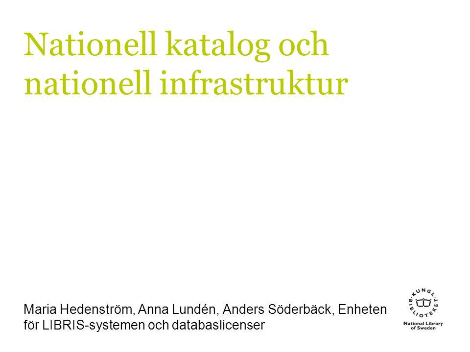 Nationell katalog och nationell infrastruktur Maria Hedenström, Anna Lundén, Anders Söderbäck, Enheten för LIBRIS-systemen och databaslicenser