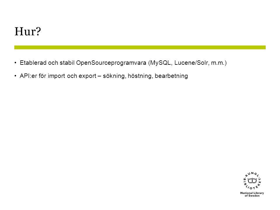 Hur? •Etablerad och stabil OpenSourceprogramvara (MySQL, Lucene/Solr, m.m.) •API:er för import och export – sökning, höstning, bearbetning