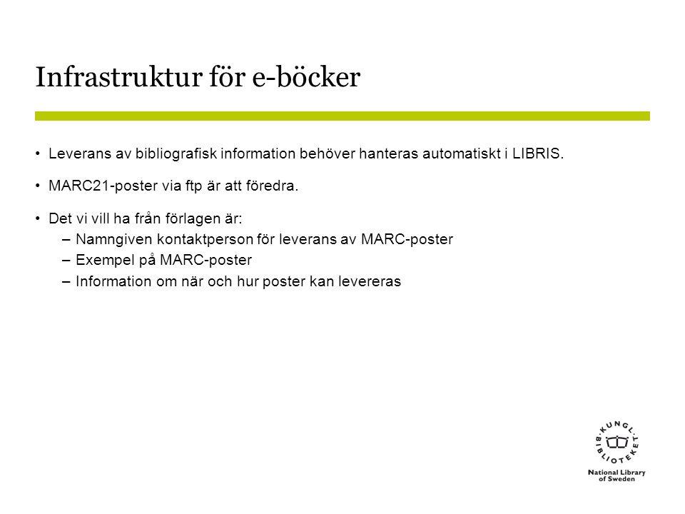 Infrastruktur för e-böcker •Leverans av bibliografisk information behöver hanteras automatiskt i LIBRIS. •MARC21-poster via ftp är att föredra. •Det v