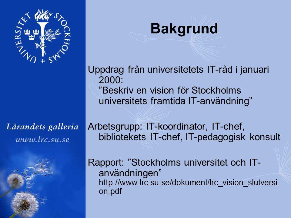 Bakgrund Uppdrag från universitetets IT-råd i januari 2000: Beskriv en vision för Stockholms universitets framtida IT-användning Arbetsgrupp: IT-koordinator, IT-chef, bibliotekets IT-chef, IT-pedagogisk konsult Rapport: Stockholms universitet och IT- användningen http://www.lrc.su.se/dokument/lrc_vision_slutversi on.pdf