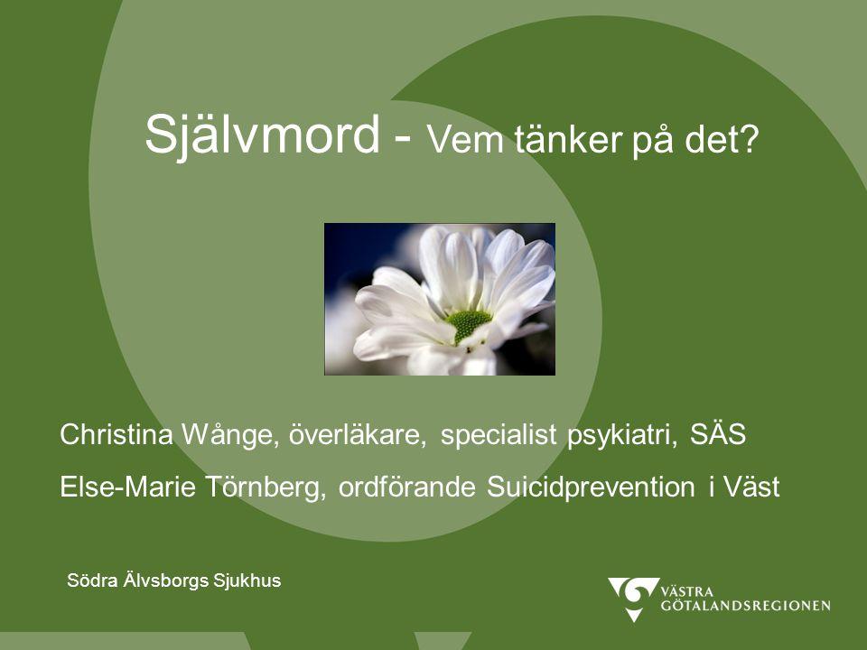Södra Älvsborgs Sjukhus Självmord - Vem tänker på det? Södra Älvsborgs Sjukhus Christina Wånge, överläkare, specialist psykiatri, SÄS Else-Marie Törnb