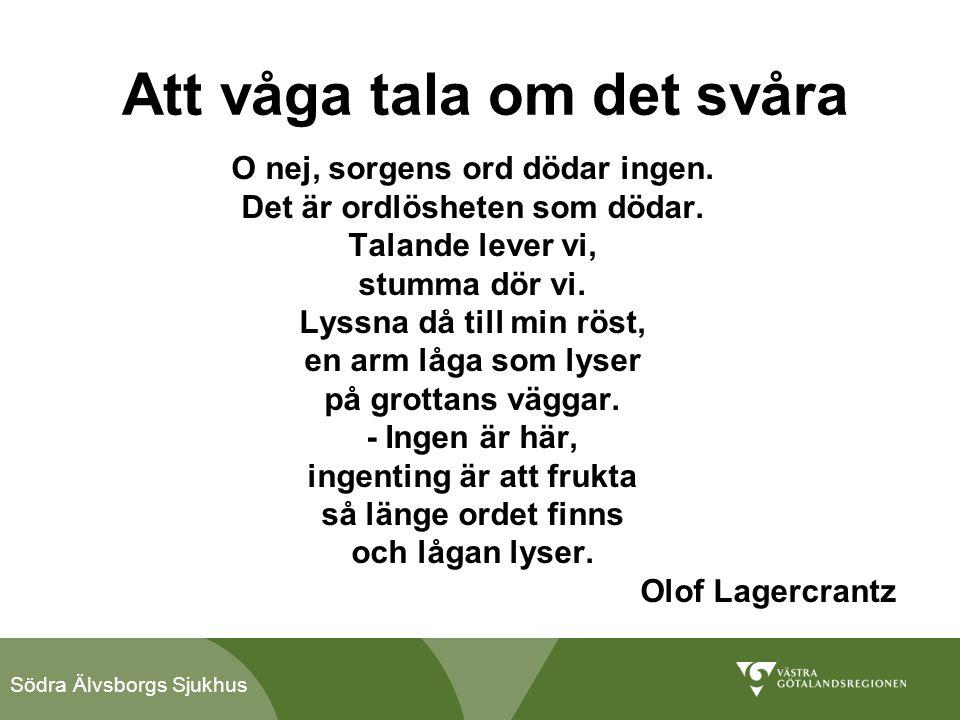 Södra Älvsborgs Sjukhus Att våga tala om det svåra O nej, sorgens ord dödar ingen. Det är ordlösheten som dödar. Talande lever vi, stumma dör vi. Lyss