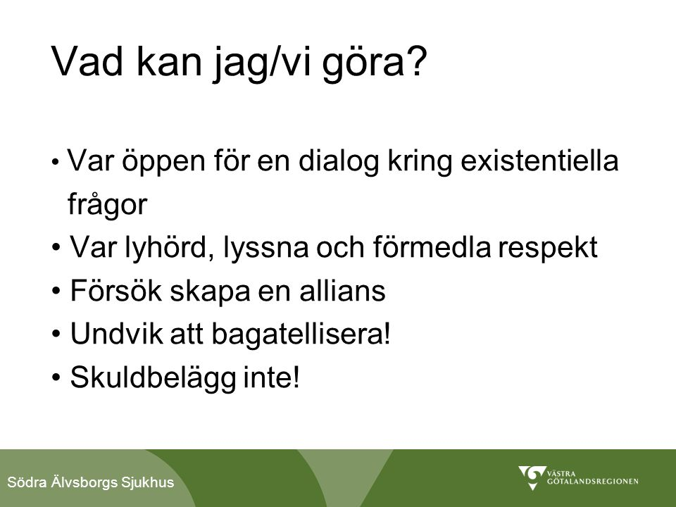 Södra Älvsborgs Sjukhus Vad kan jag/vi göra? • Var öppen för en dialog kring existentiella frågor • Var lyhörd, lyssna och förmedla respekt • Försök s