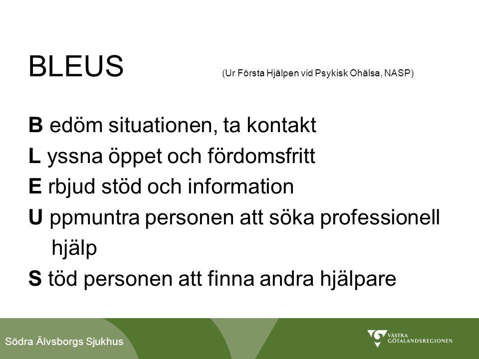 Södra Älvsborgs Sjukhus BLEUS (Ur Första Hjälpen vid Psykisk Ohälsa, NASP) B edöm situationen, ta kontakt L yssna öppet och fördomsfritt E rbjud stöd