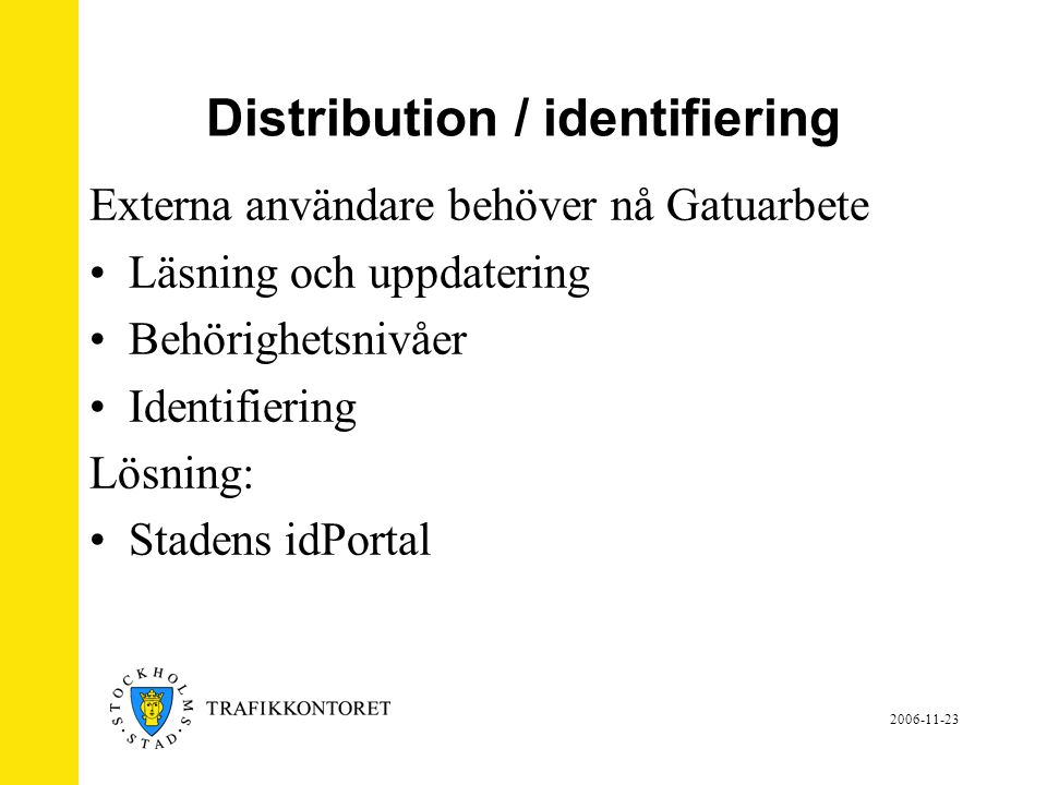 2006-11-23 Stadens idPortal •Identifieringsmetod •Identitetskontroll vi använder engångslösenord via SMS •Styr användaren till programmet Inga andra resurser ska kunna nås För att använda idPortalen krävs att systemet är klassat utifrån säkerhetsregler.