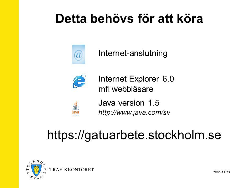 2006-11-23 Internet Explorer 6.0 mfl webbläsare Java version 1.5 http://www.java.com/sv Internet-anslutning Detta behövs för att köra https://gatuarbete.stockholm.se