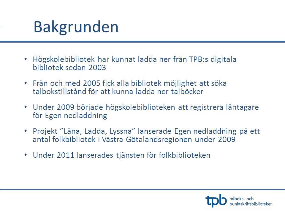 Bakgrunden • Högskolebibliotek har kunnat ladda ner från TPB:s digitala bibliotek sedan 2003 • Från och med 2005 fick alla bibliotek möjlighet att söka talbokstillstånd för att kunna ladda ner talböcker • Under 2009 började högskolebiblioteken att registrera låntagare för Egen nedladdning • Projekt Låna, Ladda, Lyssna lanserade Egen nedladdning på ett antal folkbibliotek i Västra Götalandsregionen under 2009 • Under 2011 lanserades tjänsten för folkbiblioteken