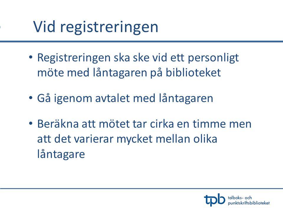Vid registreringen • Registreringen ska ske vid ett personligt möte med låntagaren på biblioteket • Gå igenom avtalet med låntagaren • Beräkna att mötet tar cirka en timme men att det varierar mycket mellan olika låntagare