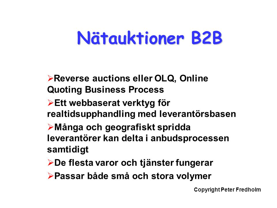Copyright Peter Fredholm Nätauktioner B2B  Reverse auctions eller OLQ, Online Quoting Business Process  Ett webbaserat verktyg för realtidsupphandling med leverantörsbasen  Många och geografiskt spridda leverantörer kan delta i anbudsprocessen samtidigt  De flesta varor och tjänster fungerar  Passar både små och stora volymer
