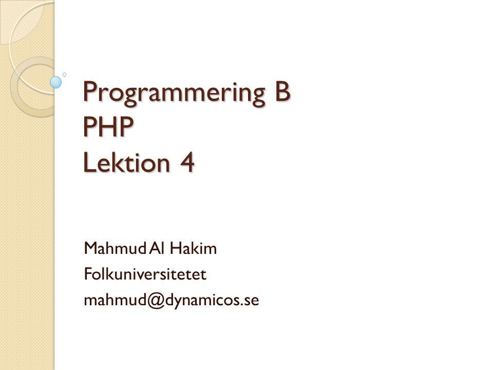 Programmering B PHP Lektion 4 Mahmud Al Hakim Folkuniversitetet mahmud@dynamicos.se