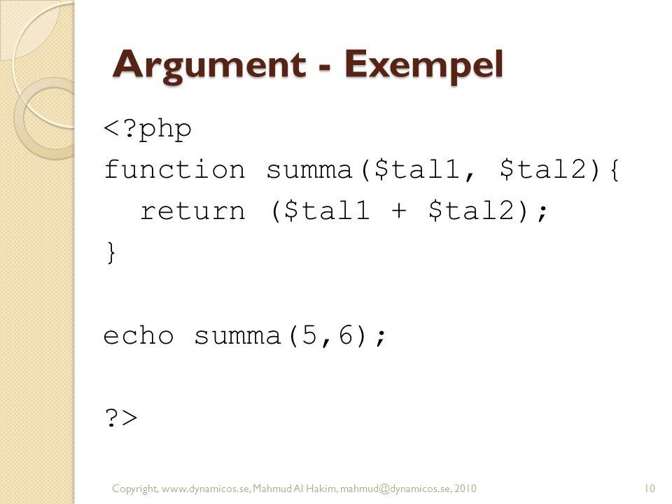 Argument - Exempel <?php function summa($tal1, $tal2){ return ($tal1 + $tal2); } echo summa(5,6); ?> Copyright, www.dynamicos.se, Mahmud Al Hakim, mah
