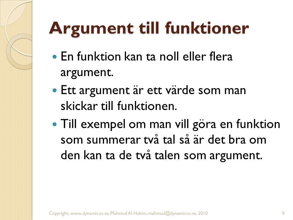 Argument - Exempel <?php function summa($tal1, $tal2){ return ($tal1 + $tal2); } echo summa(5,6); ?> Copyright, www.dynamicos.se, Mahmud Al Hakim, mahmud@dynamicos.se, 201010