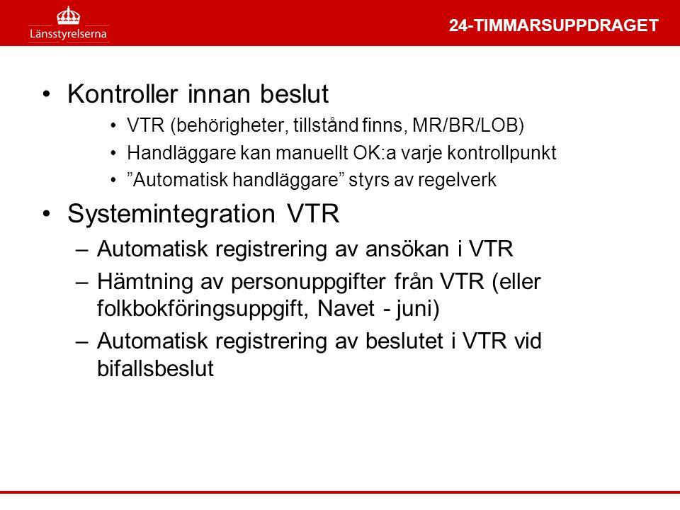 24-TIMMARSUPPDRAGET •Kontroller innan beslut •VTR (behörigheter, tillstånd finns, MR/BR/LOB) •Handläggare kan manuellt OK:a varje kontrollpunkt • Automatisk handläggare styrs av regelverk •Systemintegration VTR –Automatisk registrering av ansökan i VTR –Hämtning av personuppgifter från VTR (eller folkbokföringsuppgift, Navet - juni) –Automatisk registrering av beslutet i VTR vid bifallsbeslut