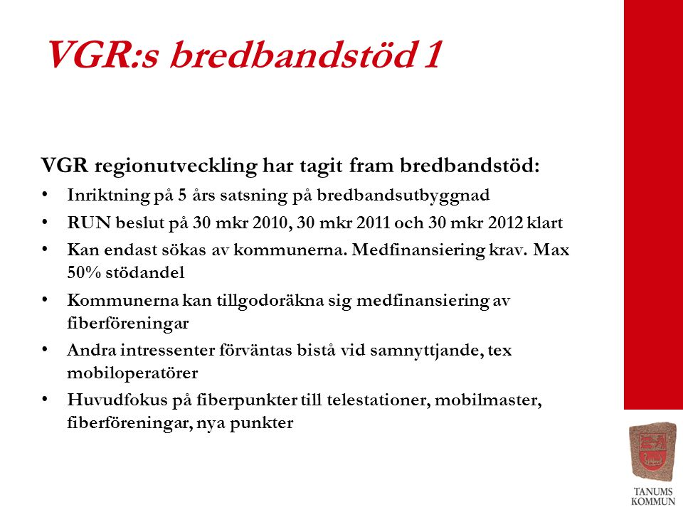 VGR:s bredbandstöd 1 VGR regionutveckling har tagit fram bredbandstöd: •Inriktning på 5 års satsning på bredbandsutbyggnad •RUN beslut på 30 mkr 2010, 30 mkr 2011 och 30 mkr 2012 klart •Kan endast sökas av kommunerna.