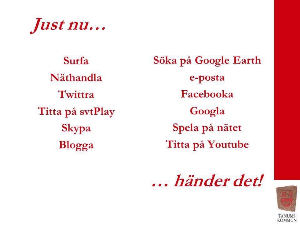 Just nu… Surfa Näthandla Twittra Titta på svtPlay Skypa Blogga … händer det! Söka på Google Earth e-posta Facebooka Googla Spela på nätet Titta på You