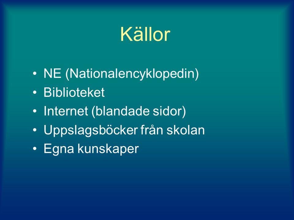 Källor •NE (Nationalencyklopedin) •Biblioteket •Internet (blandade sidor) •Uppslagsböcker från skolan •Egna kunskaper