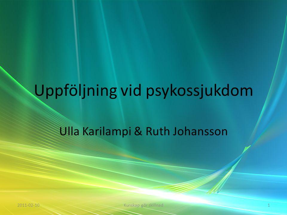 Uppföljning vid psykossjukdom Ulla Karilampi & Ruth Johansson 2011-02-101Kunskap gör skillnad