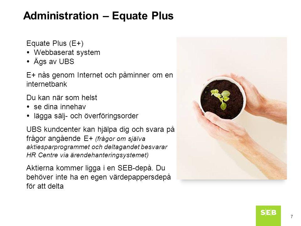 7 Equate Plus (E+)  Webbaserat system  Ägs av UBS E+ nås genom Internet och påminner om en internetbank Du kan när som helst  se dina innehav  lägga sälj- och överföringsorder UBS kundcenter kan hjälpa dig och svara på frågor angående E+ (frågor om själva aktiesparprogrammet och deltagandet besvarar HR Centre via ärendehanteringsystemet) Aktierna kommer ligga i en SEB-depå.