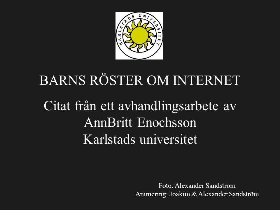 BARNS RÖSTER OM INTERNET Citat från ett avhandlingsarbete av AnnBritt Enochsson Karlstads universitet Foto: Alexander Sandström Animering: Joakim & Al