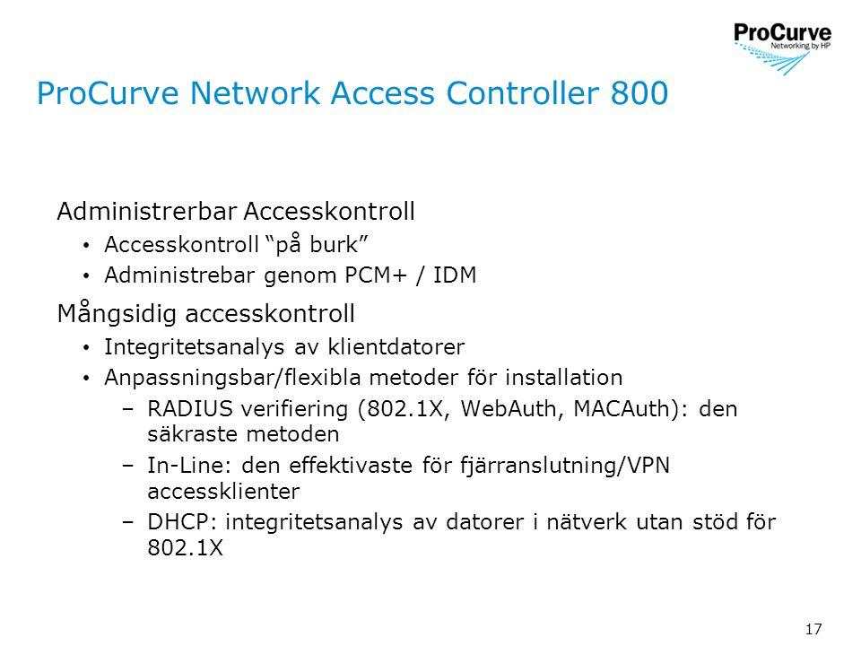 17 ProCurve Network Access Controller 800 Administrerbar Accesskontroll • Accesskontroll på burk • Administrebar genom PCM+ / IDM Mångsidig accesskontroll • Integritetsanalys av klientdatorer • Anpassningsbar/flexibla metoder för installation –RADIUS verifiering (802.1X, WebAuth, MACAuth): den säkraste metoden –In-Line: den effektivaste för fjärranslutning/VPN accessklienter –DHCP: integritetsanalys av datorer i nätverk utan stöd för 802.1X