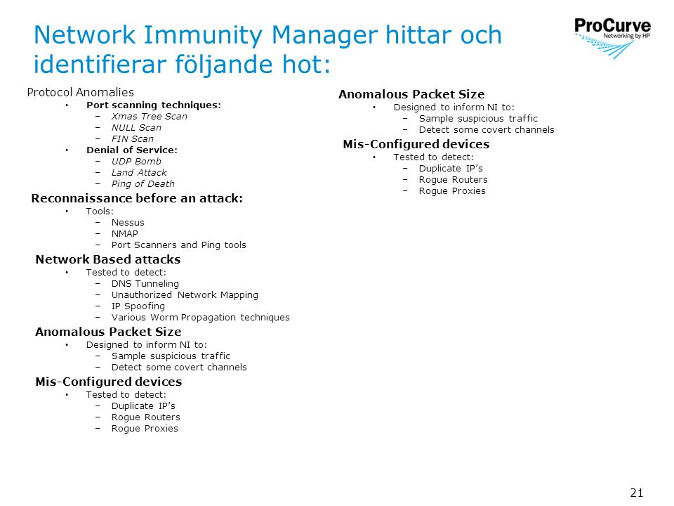 21 Network Immunity Manager hittar och identifierar följande hot: Protocol Anomalies • Port scanning techniques: –Xmas Tree Scan –NULL Scan –FIN Scan • Denial of Service: –UDP Bomb –Land Attack –Ping of Death Reconnaissance before an attack: • Tools: –Nessus –NMAP –Port Scanners and Ping tools Network Based attacks • Tested to detect: –DNS Tunneling –Unauthorized Network Mapping –IP Spoofing –Various Worm Propagation techniques Anomalous Packet Size • Designed to inform NI to: –Sample suspicious traffic –Detect some covert channels Mis-Configured devices • Tested to detect: –Duplicate IP's –Rogue Routers –Rogue Proxies Anomalous Packet Size • Designed to inform NI to: –Sample suspicious traffic –Detect some covert channels Mis-Configured devices • Tested to detect: –Duplicate IP's –Rogue Routers –Rogue Proxies