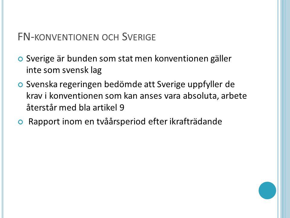FN- KONVENTIONEN OCH S VERIGE Sverige är bunden som stat men konventionen gäller inte som svensk lag Svenska regeringen bedömde att Sverige uppfyller de krav i konventionen som kan anses vara absoluta, arbete återstår med bla artikel 9 Rapport inom en tvåårsperiod efter ikrafträdande