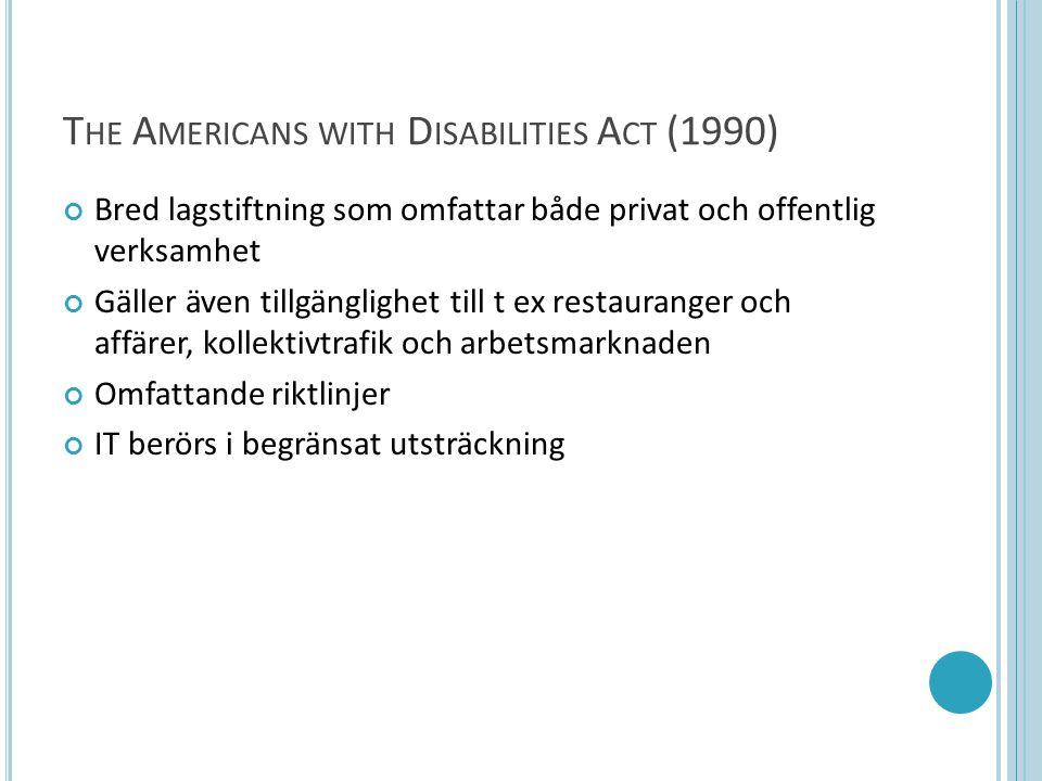 T HE A MERICANS WITH D ISABILITIES A CT (1990) Bred lagstiftning som omfattar både privat och offentlig verksamhet Gäller även tillgänglighet till t ex restauranger och affärer, kollektivtrafik och arbetsmarknaden Omfattande riktlinjer IT berörs i begränsat utsträckning