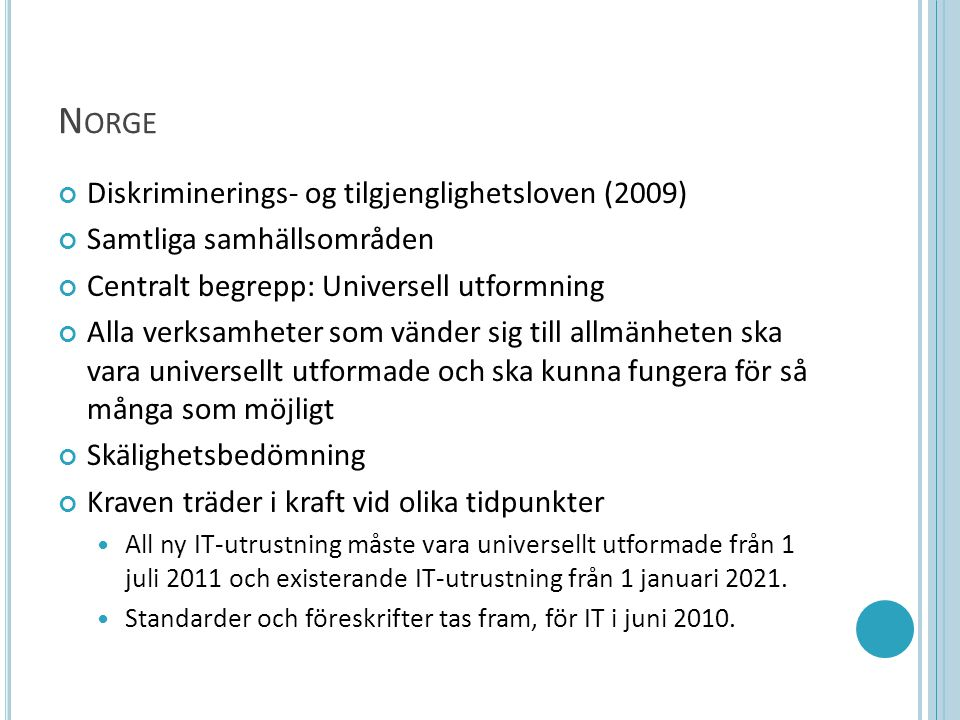N ORGE Diskriminerings- og tilgjenglighetsloven (2009) Samtliga samhällsområden Centralt begrepp: Universell utformning Alla verksamheter som vänder sig till allmänheten ska vara universellt utformade och ska kunna fungera för så många som möjligt Skälighetsbedömning Kraven träder i kraft vid olika tidpunkter  All ny IT-utrustning måste vara universellt utformade från 1 juli 2011 och existerande IT-utrustning från 1 januari 2021.