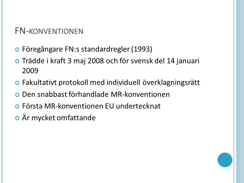 FN- KONVENTIONEN Föregångare FN:s standardregler (1993) Trädde i kraft 3 maj 2008 och för svensk del 14 januari 2009 Fakultativt protokoll med individuell överklagningsrätt Den snabbast förhandlade MR-konventionen Första MR-konventionen EU undertecknat Är mycket omfattande