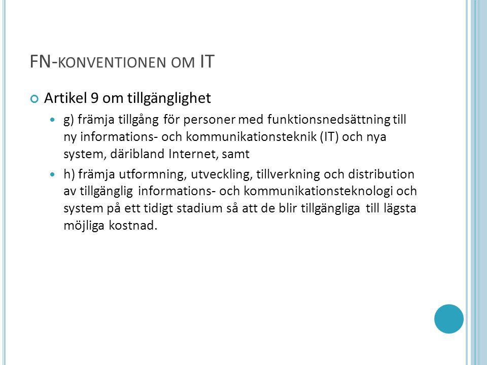 FN- KONVENTIONEN OM IT Artikel 9 om tillgänglighet  g) främja tillgång för personer med funktionsnedsättning till ny informations- och kommunikationsteknik (IT) och nya system, däribland Internet, samt  h) främja utformning, utveckling, tillverkning och distribution av tillgänglig informations- och kommunikationsteknologi och system på ett tidigt stadium så att de blir tillgängliga till lägsta möjliga kostnad.