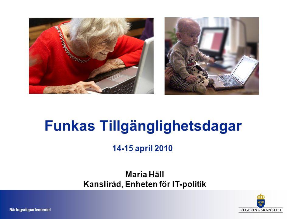 Näringsdepartementet Funkas Tillgänglighetsdagar Maria Häll Kansliråd, Enheten för IT-politik 14-15 april 2010