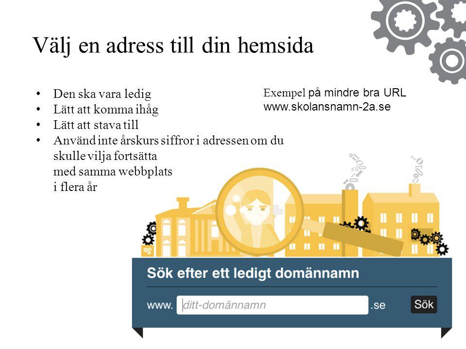 Exempel på mindre bra URL www.skolansnamn-2a.se Välj en adress till din hemsida •Den ska vara ledig •Lätt att komma ihåg •Lätt att stava till •Använd