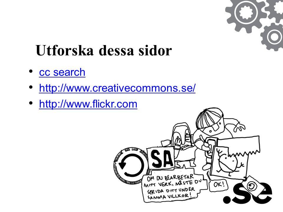 Utforska dessa sidor • cc search cc search • http://www.creativecommons.se/ http://www.creativecommons.se/ • http://www.flickr.com http://www.flickr.c