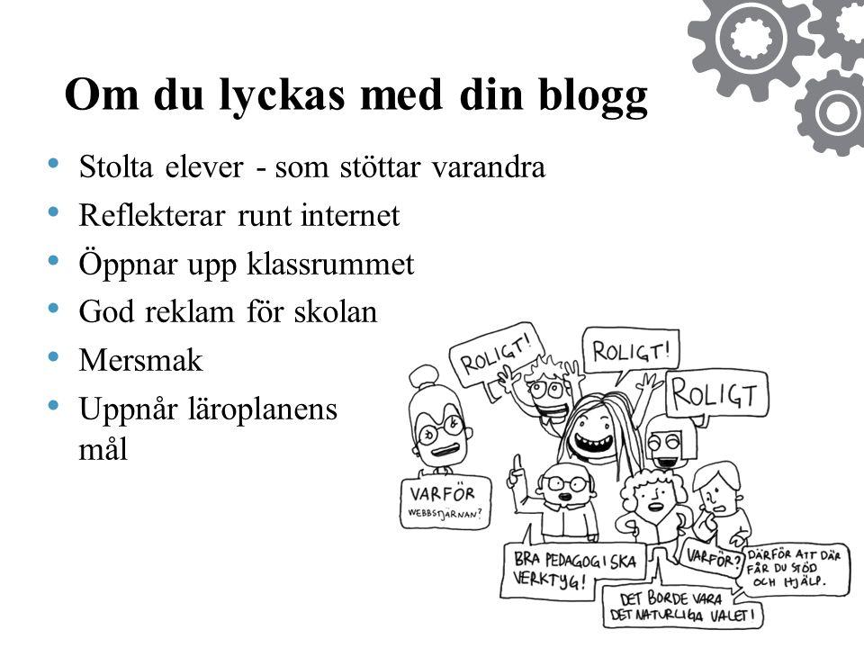 Om du lyckas med din blogg • Stolta elever - som stöttar varandra • Reflekterar runt internet • Öppnar upp klassrummet • God reklam för skolan • Mersmak • Uppnår läroplanens mål