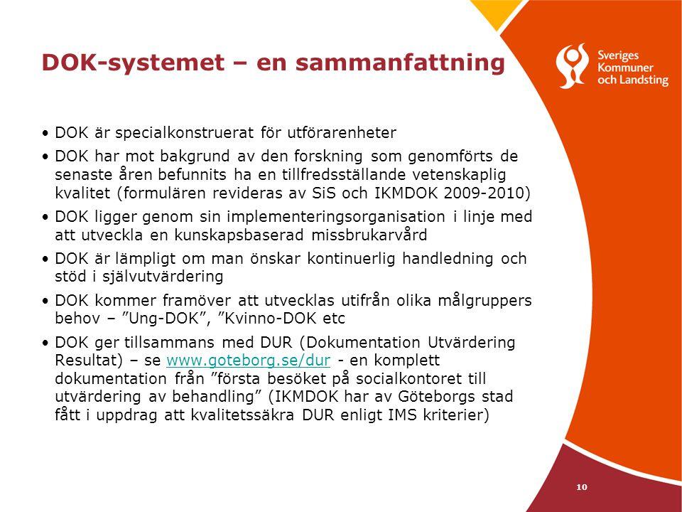DOK-systemet – en sammanfattning •DOK är specialkonstruerat för utförarenheter •DOK har mot bakgrund av den forskning som genomförts de senaste åren befunnits ha en tillfredsställande vetenskaplig kvalitet (formulären revideras av SiS och IKMDOK 2009-2010) •DOK ligger genom sin implementeringsorganisation i linje med att utveckla en kunskapsbaserad missbrukarvård •DOK är lämpligt om man önskar kontinuerlig handledning och stöd i självutvärdering •DOK kommer framöver att utvecklas utifrån olika målgruppers behov – Ung-DOK , Kvinno-DOK etc •DOK ger tillsammans med DUR (Dokumentation Utvärdering Resultat) – se www.goteborg.se/dur - en komplett dokumentation från första besöket på socialkontoret till utvärdering av behandling (IKMDOK har av Göteborgs stad fått i uppdrag att kvalitetssäkra DUR enligt IMS kriterier)www.goteborg.se/dur 10