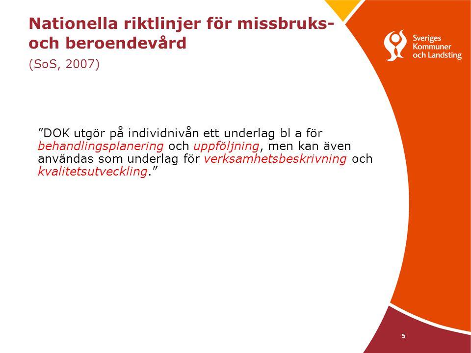 Nationella riktlinjer för missbruks- och beroendevård (SoS, 2007) DOK utgör på individnivån ett underlag bl a för behandlingsplanering och uppföljning, men kan även användas som underlag för verksamhetsbeskrivning och kvalitetsutveckling. 5