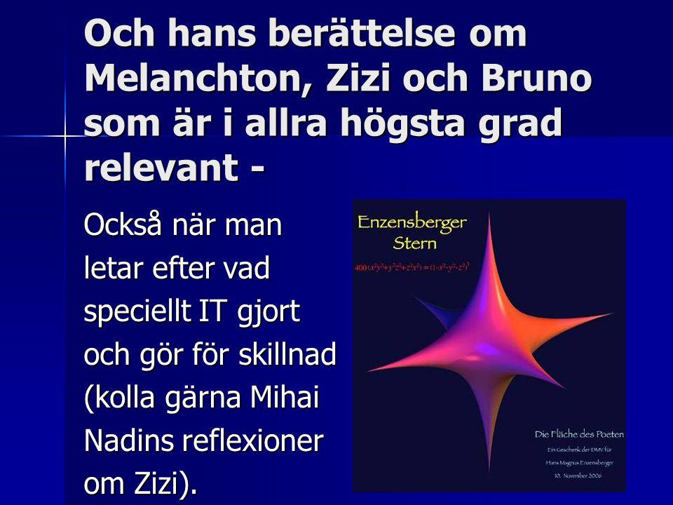Och hans berättelse om Melanchton, Zizi och Bruno som är i allra högsta grad relevant - Också när man letar efter vad speciellt IT gjort och gör för skillnad (kolla gärna Mihai Nadins reflexioner om Zizi).