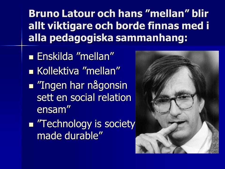 """Bruno Latour och hans """"mellan"""" blir allt viktigare och borde finnas med i alla pedagogiska sammanhang:  Enskilda """"mellan""""  Kollektiva """"mellan""""  """"In"""