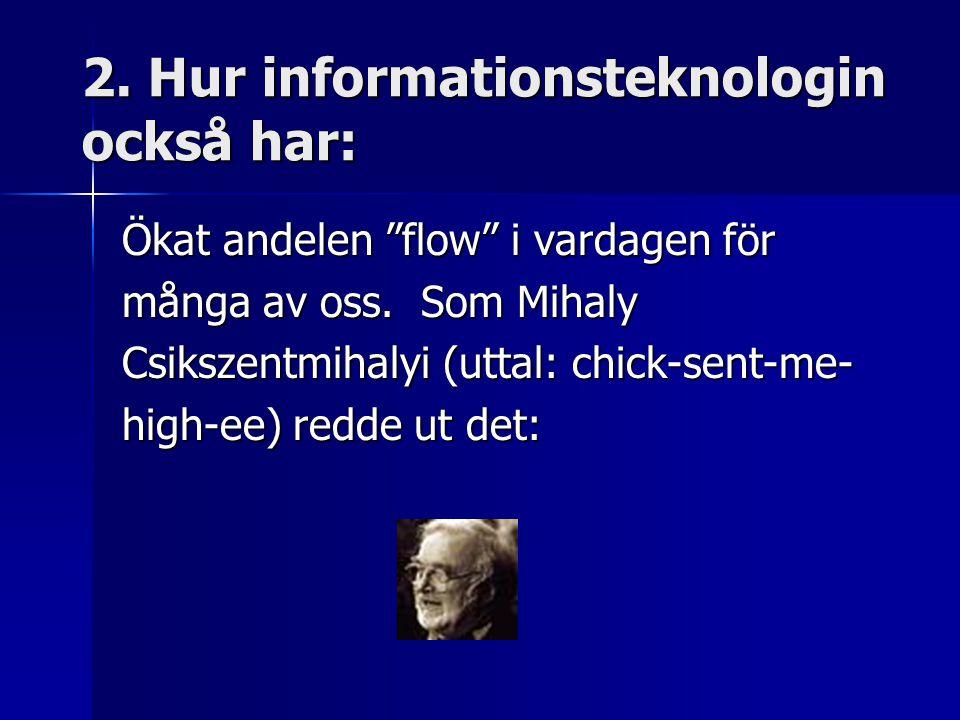 """2. Hur informationsteknologin också har: Ökat andelen """"flow"""" i vardagen för många av oss. Som Mihaly Csikszentmihalyi (uttal: chick-sent-me- high-ee)"""