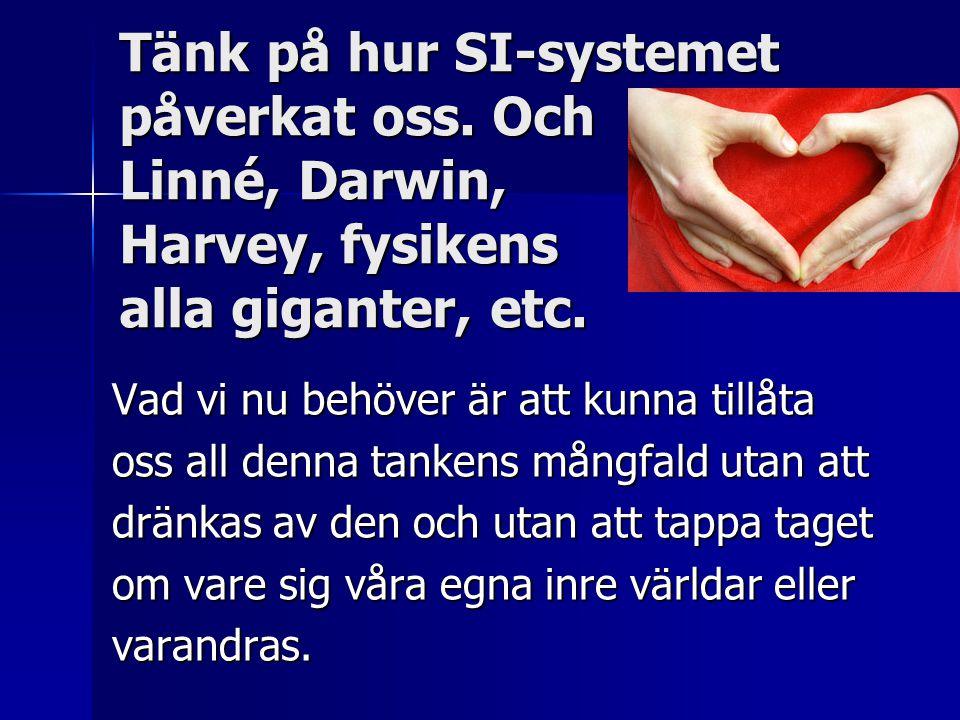 Tänk på hur SI-systemet påverkat oss. Och Linné, Darwin, Harvey, fysikens alla giganter, etc. Vad vi nu behöver är att kunna tillåta oss all denna tan